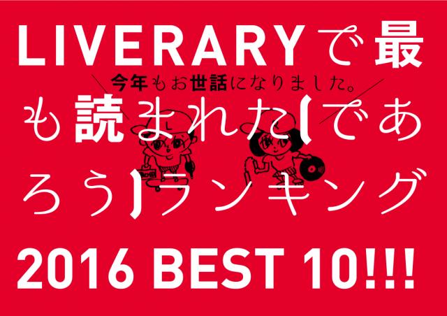 今年もお世話になりました。<br/>2016年、LIVERARYで最も読まれた(であろう)記事ベスト10を発表!<br/>東海圏のローカル/カルチャートピック堂々の1位は…?