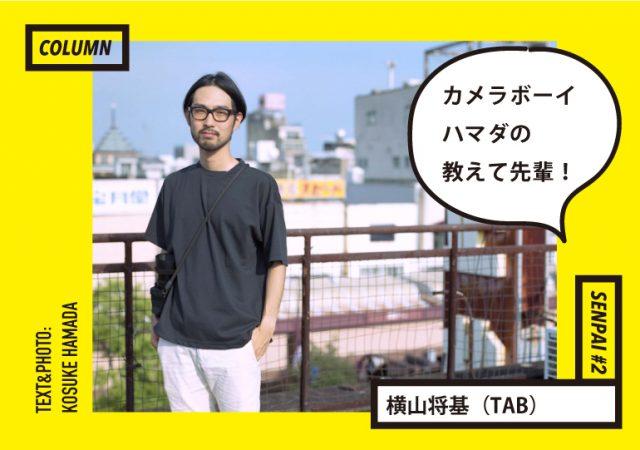 カメラボーイ・ハマダの教えて先輩! <br>vol.2 横山将基(TAB)