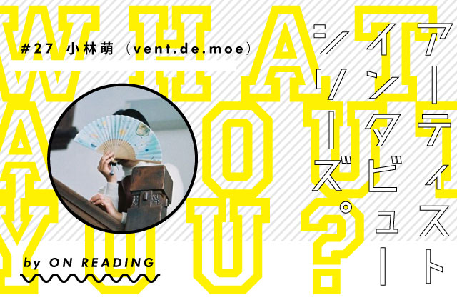 WHAT ABOUT YOU? #29 /  小林萌(vent.de.moe)