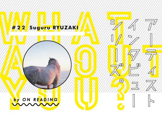 WHAT ABOUT YOU? #22 / Suguru RYUZAKI 龍崎俊