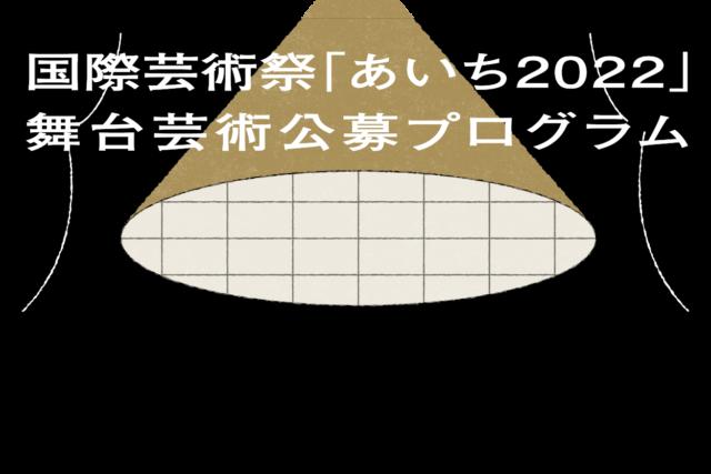 国際芸術祭「あいち2022」の舞台芸術の企画を公募!採択された団体・個人には、会場利用料等一部経費の補助を予定。